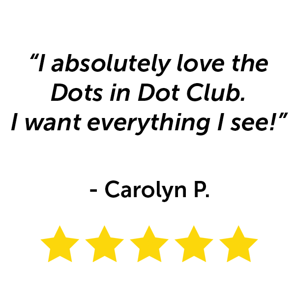 """""""I absolutely love the Dots in Dot Club. I want everything I see!"""" - Carolyn P."""